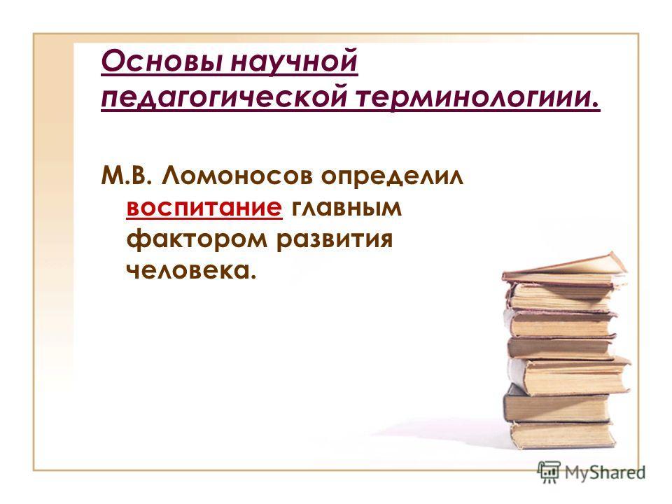 Основы научной педагогической терминологиии. М.В. Ломоносов определил воспитание главным фактором развития человека.