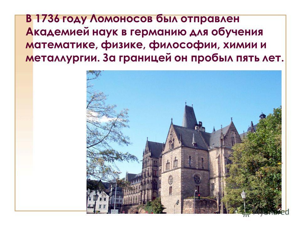 В 1736 году Ломоносов был отправлен Академией наук в германию для обучения математике, физике, философии, химии и металлургии. За границей он пробыл пять лет.