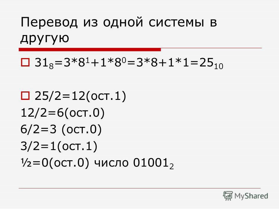 Перевод из одной системы в другую 31 8 =3*8 1 +1*8 0 =3*8+1*1=25 10 25/2=12(ост.1) 12/2=6(ост.0) 6/2=3 (ост.0) 3/2=1(ост.1) ½=0(ост.0) число 01001 2