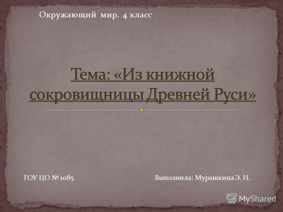 Окружающий мир. 4 класс ГОУ ЦО 1085 Выполнила: Мурашкина Э. Н.