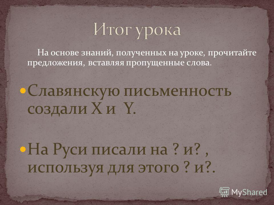 На основе знаний, полученных на уроке, прочитайте предложения, вставляя пропущенные слова. Славянскую письменность создали X и Y. На Руси писали на ? и?, используя для этого ? и?.