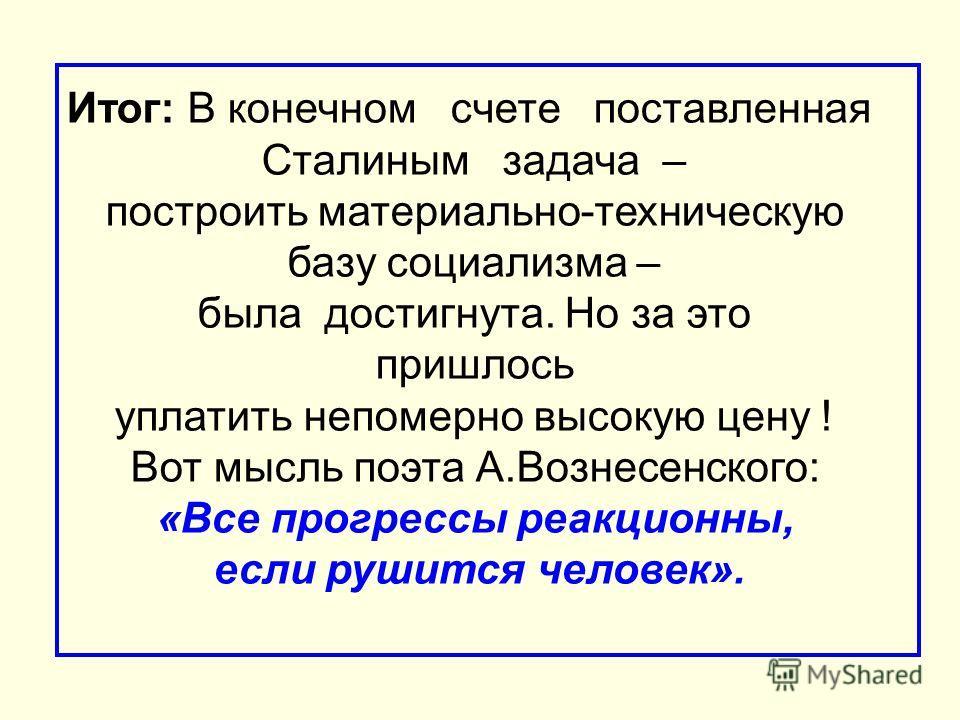 Итог: В конечном счете поставленная Сталиным задача – построить материально-техническую базу социализма – была достигнута. Но за это пришлось уплатить непомерно высокую цену ! Вот мысль поэта А.Вознесенского: «Все прогрессы реакционны, если рушится ч