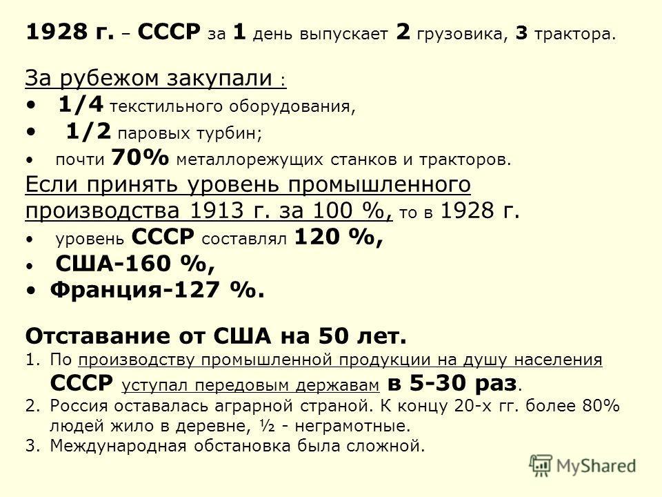 1928 г. – СССР за 1 день выпускает 2 грузовика, 3 трактора. За рубежом закупали : 1/4 текстильного оборудования, 1/2 паровых турбин; почти 70% металлорежущих станков и тракторов. Если принять уровень промышленного производства 1913 г. за 100 %, то в