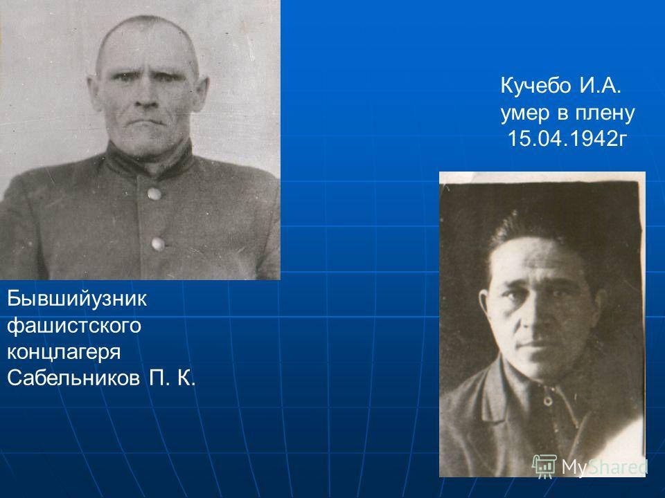 Бывшийузник фашистского концлагеря Сабельников П. К. Кучебо И.А. умер в плену 15.04.1942г