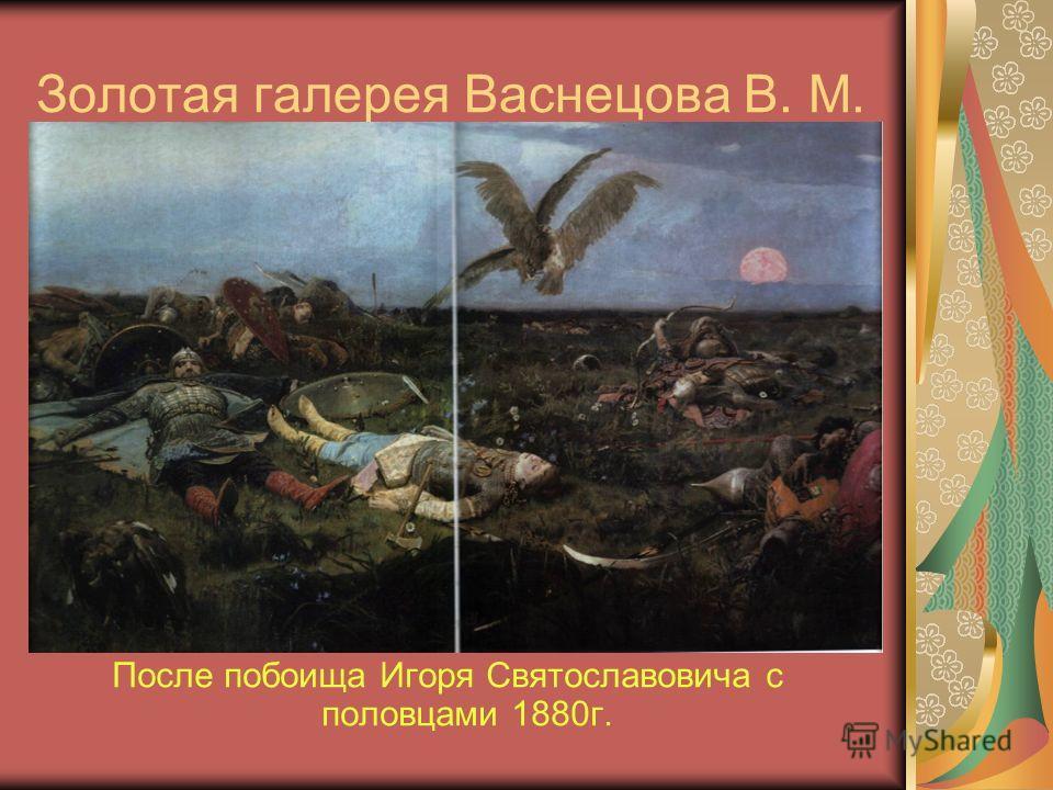 Золотая галерея Васнецова В. М. После побоища Игоря Святославовича с половцами 1880г.
