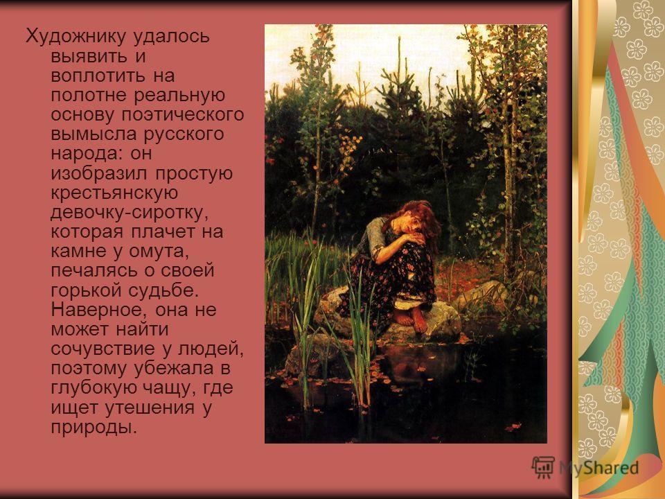Художнику удалось выявить и воплотить на полотне реальную основу поэтического вымысла русского народа: он изобразил простую крестьянскую девочку-сиротку, которая плачет на камне у омута, печалясь о своей горькой судьбе. Наверное, она не может найти с