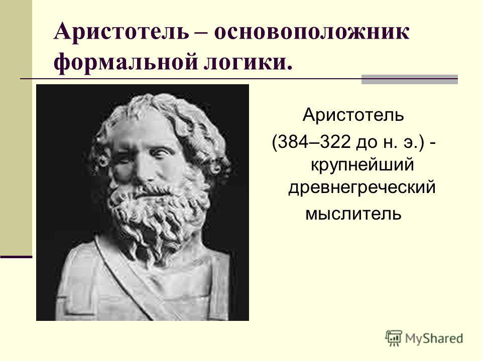 Аристотель – основоположник формальной логики. Аристотель (384–322 до н. э.) - крупнейший древнегреческий мыслитель