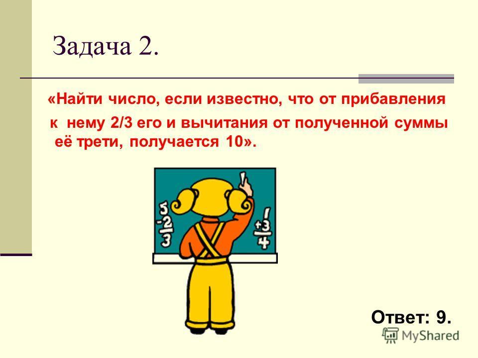 Задача 2. «Найти число, если известно, что от прибавления к нему 2/3 его и вычитания от полученной суммы её трети, получается 10». Ответ: 9.