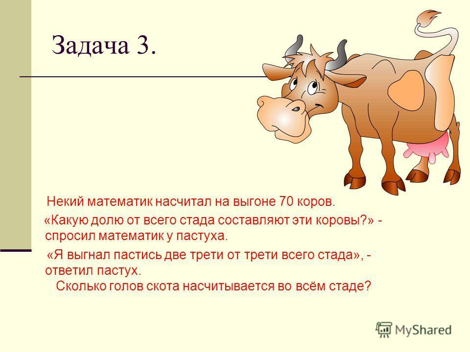 Задача 3. Некий математик насчитал на выгоне 70 коров. «Какую долю от всего стада составляют эти коровы?» - спросил математик у пастуха. «Я выгнал пастись две трети от трети всего стада», - ответил пастух. Сколько голов скота насчитывается во всём ст