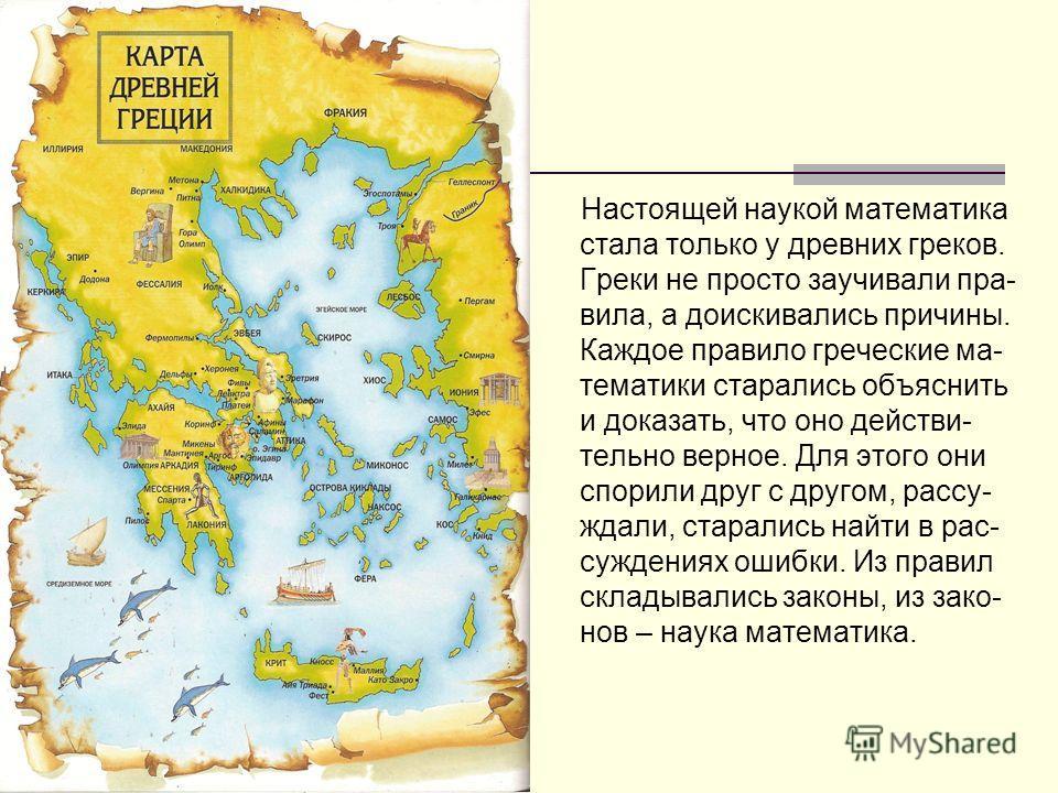 Настоящей наукой математика стала только у древних греков. Греки не просто заучивали пра- вила, а доискивались причины. Каждое правило греческие ма- тематики старались объяснить и доказать, что оно действи- тельно верное. Для этого они спорили друг с