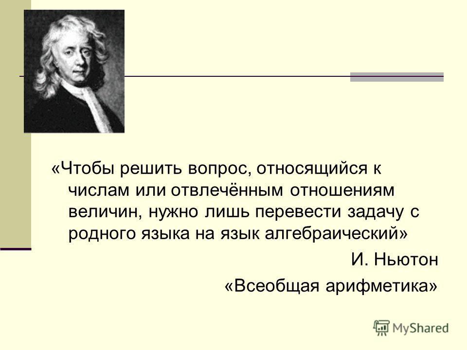 «Чтобы решить вопрос, относящийся к числам или отвлечённым отношениям величин, нужно лишь перевести задачу с родного языка на язык алгебраический» И. Ньютон «Всеобщая арифметика»