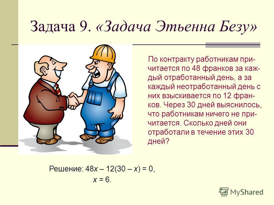 Задача 9. «Задача Этьенна Безу» По контракту работникам при- читается по 48 франков за каж- дый отработанный день, а за каждый неотработанный день с них взыскивается по 12 фран- ков. Через 30 дней выяснилось, что работникам ничего не при- читается. С