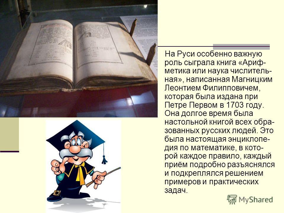 На Руси особенно важную роль сыграла книга «Ариф- метика или наука числитель- ная», написанная Магницким Леонтием Филипповичем, которая была издана при Петре Первом в 1703 году. Она долгое время была настольной книгой всех обра- зованных русских люде