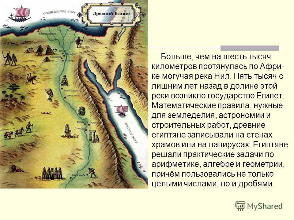 Больше, чем на шесть тысяч километров протянулась по Афри- ке могучая река Нил. Пять тысяч с лишним лет назад в долине этой реки возникло государство Египет. Математические правила, нужные для земледелия, астрономии и строительных работ, древние егип