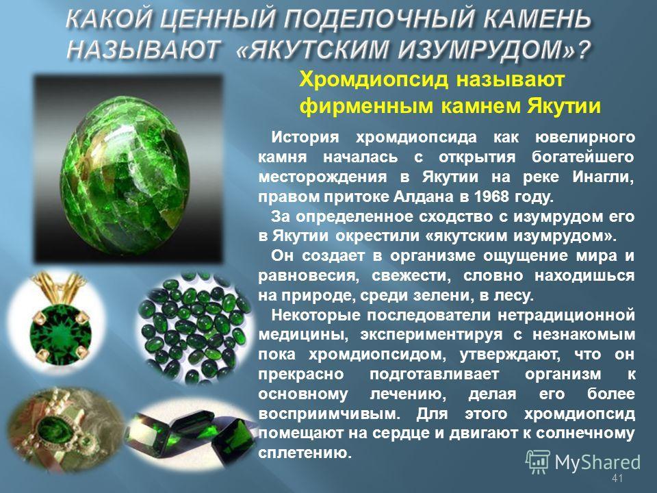 Хромдиопсид называют фирменным камнем Якутии История хромдиопсида как ювелирного камня началась с открытия богатейшего месторождения в Якутии на реке Инагли, правом притоке Алдана в 1968 году. За определенное сходство с изумрудом его в Якутии окрести
