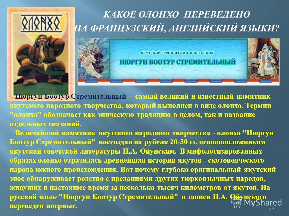 КАКОЕ ОЛОНХО ПЕРЕВЕДЕНО НА ФРАНЦУЗСКИЙ, АНГЛИЙСКИЙ ЯЗЫКИ ? Нюргун Боотур Стремительный – самый великий и известный памятник якутского народного творчества, который выполнен в виде олонхо. Термин