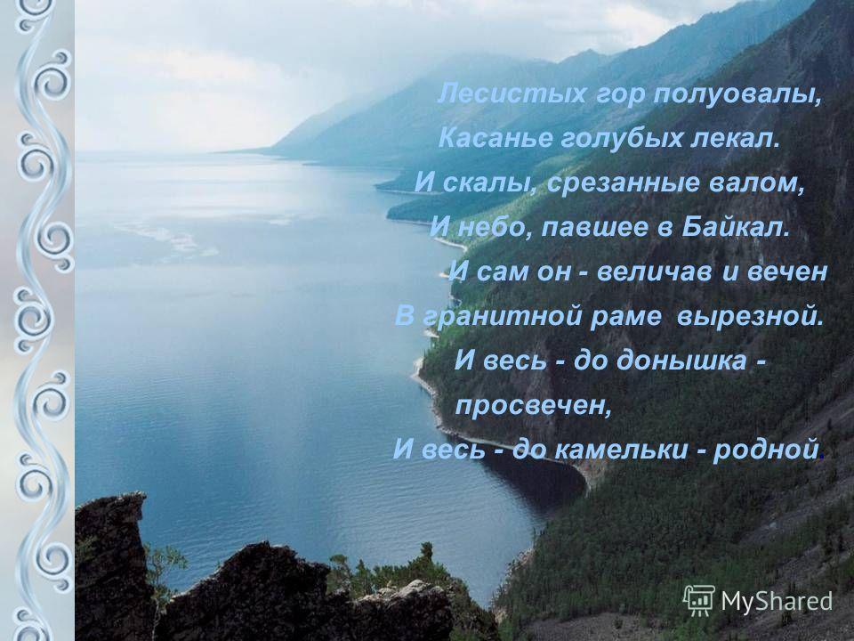 Лесистых гор полуовалы, Касанье голубых лекал. И скалы, срезанные валом, И небо, павшее в Байкал. И сам он - величав и вечен В гранитной раме вырезной. И весь - до донышка - просвечен, И весь - до камельки - родной.