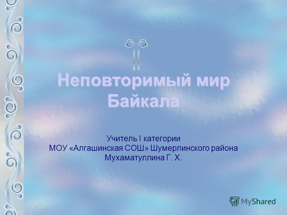 Неповторимый мир Байкала Учитель I категории МОУ «Алгашинская СОШ» Шумерлинского района Мухаматуллина Г. Х.