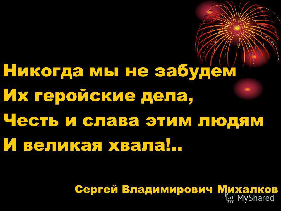 Никогда мы не забудем Их геройские дела, Честь и слава этим людям И великая хвала!.. Сергей Владимирович Михалков