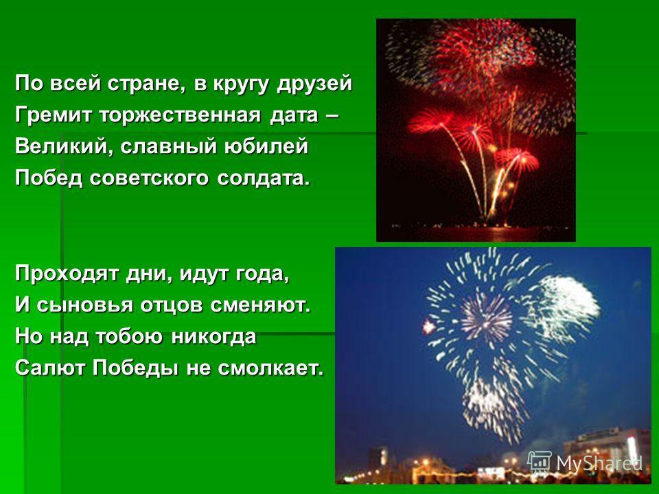 По всей стране, в кругу друзей Гремит торжественная дата – Великий, славный юбилей Побед советского солдата. Проходят дни, идут года, И сыновья отцов сменяют. Но над тобою никогда Салют Победы не смолкает.