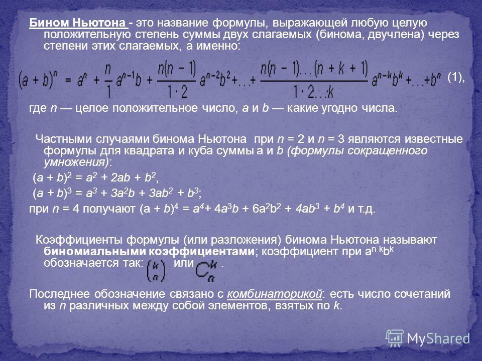 Бином Ньютона - это название формулы, выражающей любую целую положительную степень суммы двух слагаемых (бинома, двучлена) через степени этих слагаемых, а именно: (1), где n целое положительное число, а и b какие угодно числа. Частными случаями бином