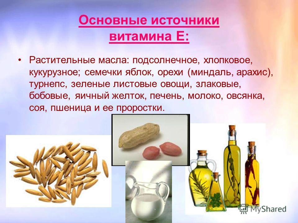 Основные источники витамина Е: Растительные масла: подсолнечное, хлопковое, кукурузное; семечки яблок, орехи (миндаль, арахис), турнепс, зеленые листовые овощи, злаковые, бобовые, яичный желток, печень, молоко, овсянка, соя, пшеница и ее проростки.