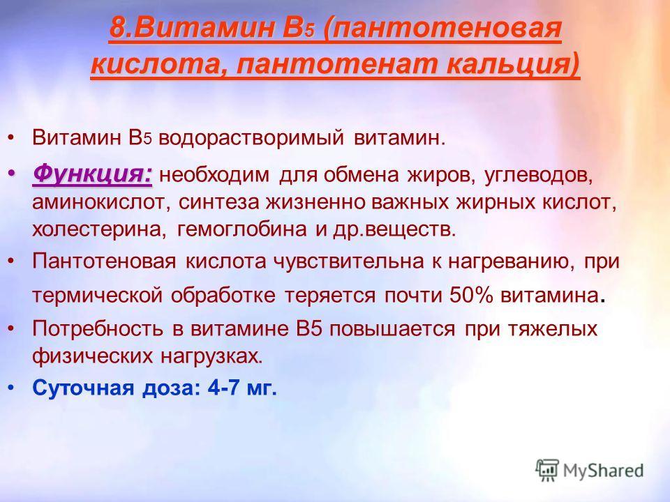 8.Витамин B 5 (пантотеновая кислота, пантотенат кальция) Витамин В 5 водорастворимый витамин. Функция:Функция: необходим для обмена жиров, углеводов, аминокислот, синтеза жизненно важных жирных кислот, холестерина, гемоглобина и др.веществ. Пантотено