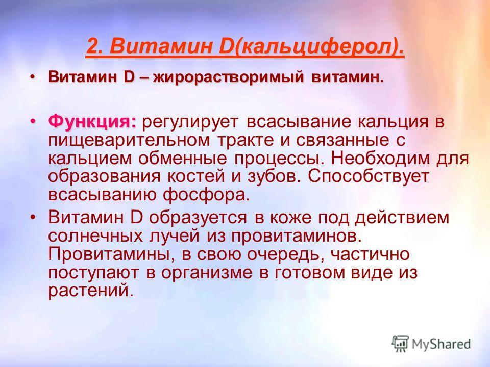 2. Витамин D(кальциферол). Витамин D – жирорастворимый витамин.Витамин D – жирорастворимый витамин. Функция:Функция: регулирует всасывание кальция в пищеварительном тракте и связанные с кальцием обменные процессы. Необходим для образования костей и з