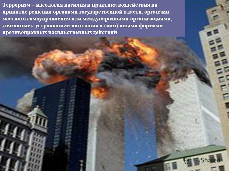 Терроризм – идеология насилия и практика воздействия на принятие решения органами государственной власти, органами местного самоуправления или международными организациями, связанные с устрашением населения и (или) иными формами противоправных насиль