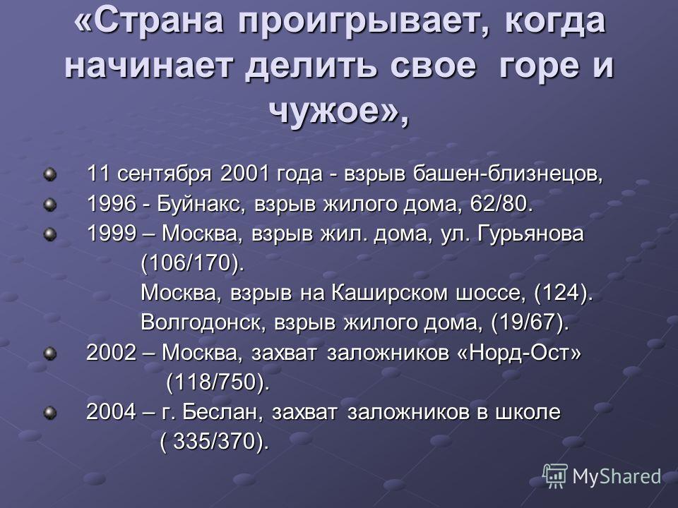 «Страна проигрывает, когда начинает делить свое горе и чужое», 11 сентября 2001 года - взрыв башен-близнецов, 1996 - Буйнакс, взрыв жилого дома, 62/80. 1999 – Москва, взрыв жил. дома, ул. Гурьянова (106/170). (106/170). Москва, взрыв на Каширском шос