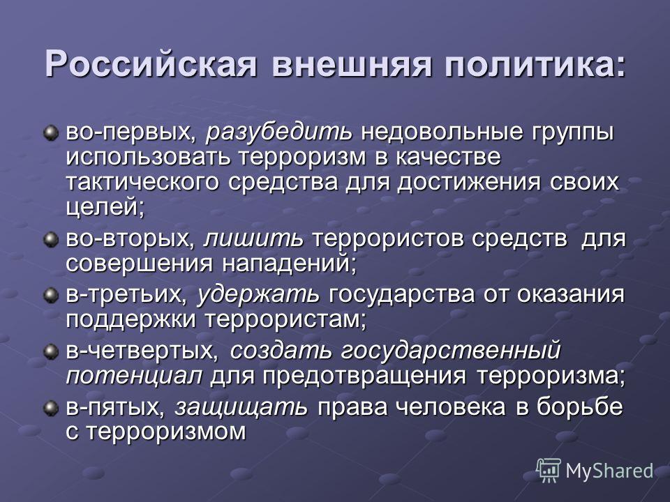 Российская внешняя политика: во-первых, разубедить недовольные группы использовать терроризм в качестве тактического средства для достижения своих целей; во-вторых, лишить террористов средств для совершения нападений; в-третьих, удержать государства