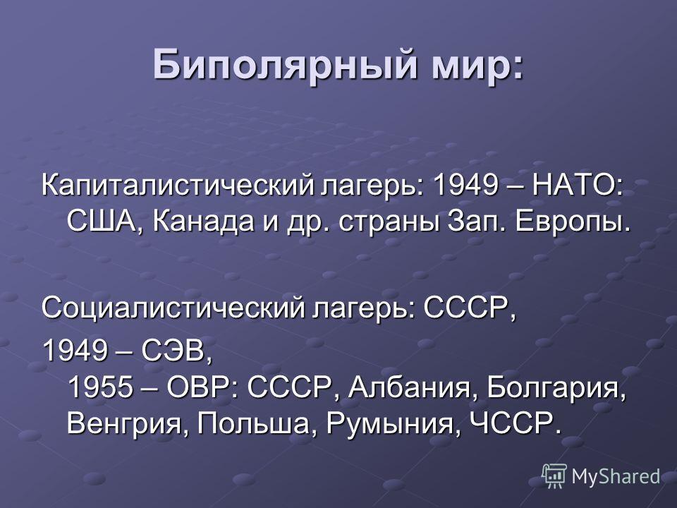 Биполярный мир: Капиталистический лагерь: 1949 – НАТО: США, Канада и др. страны Зап. Европы. Социалистический лагерь: СССР, 1949 – СЭВ, 1955 – ОВР: СССР, Албания, Болгария, Венгрия, Польша, Румыния, ЧССР.