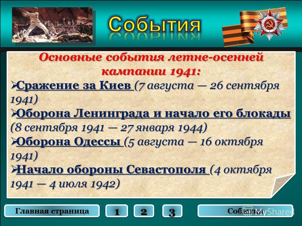 Основные события летне-осенней кампании 1941: Сражение за Киев (7 августа 26 сентября 1941) Сражение за Киев (7 августа 26 сентября 1941) Оборона Ленинграда и начало его блокады (8 сентября 1941 27 января 1944) Оборона Ленинграда и начало его блокады