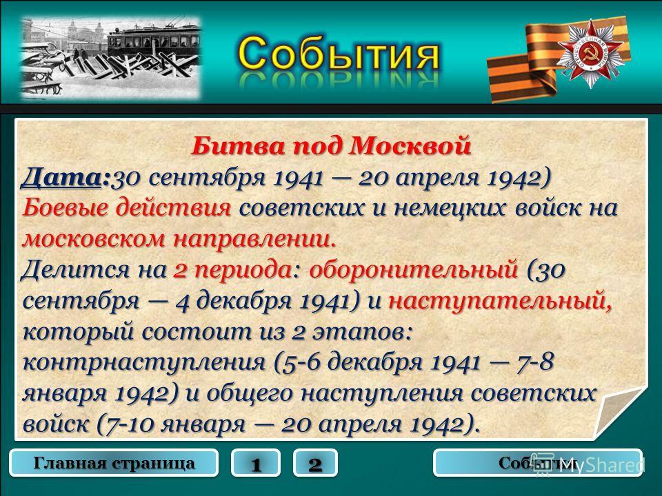 Битва под Москвой Дата:30 сентября 1941 20 апреля 1942) Боевые действия советских и немецких войск на московском направлении. Делится на 2 периода: оборонительный (30 сентября 4 декабря 1941) и наступательный, который состоит из 2 этапов: контрнаступ