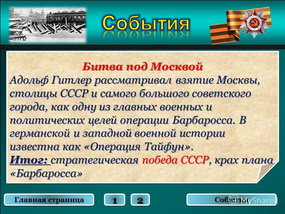 Битва под Москвой Адольф Гитлер рассматривал взятие Москвы, столицы СССР и самого большого советского города, как одну из главных военных и политических целей операции Барбаросса. В германской и западной военной истории известна как «Операция Тайфун»