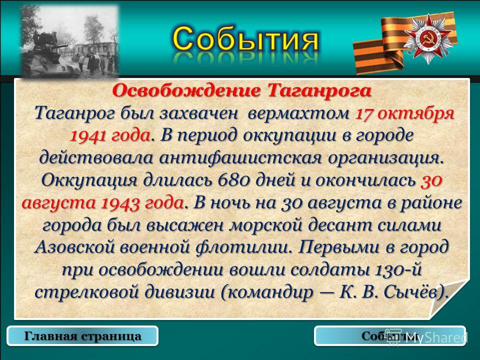 Освобождение Таганрога Таганрог был захвачен вермахтом 17 октября 1941 года. В период оккупации в городе действовала антифашистская организация. Оккупация длилась 680 дней и окончилась 30 августа 1943 года. В ночь на 30 августа в районе города был вы