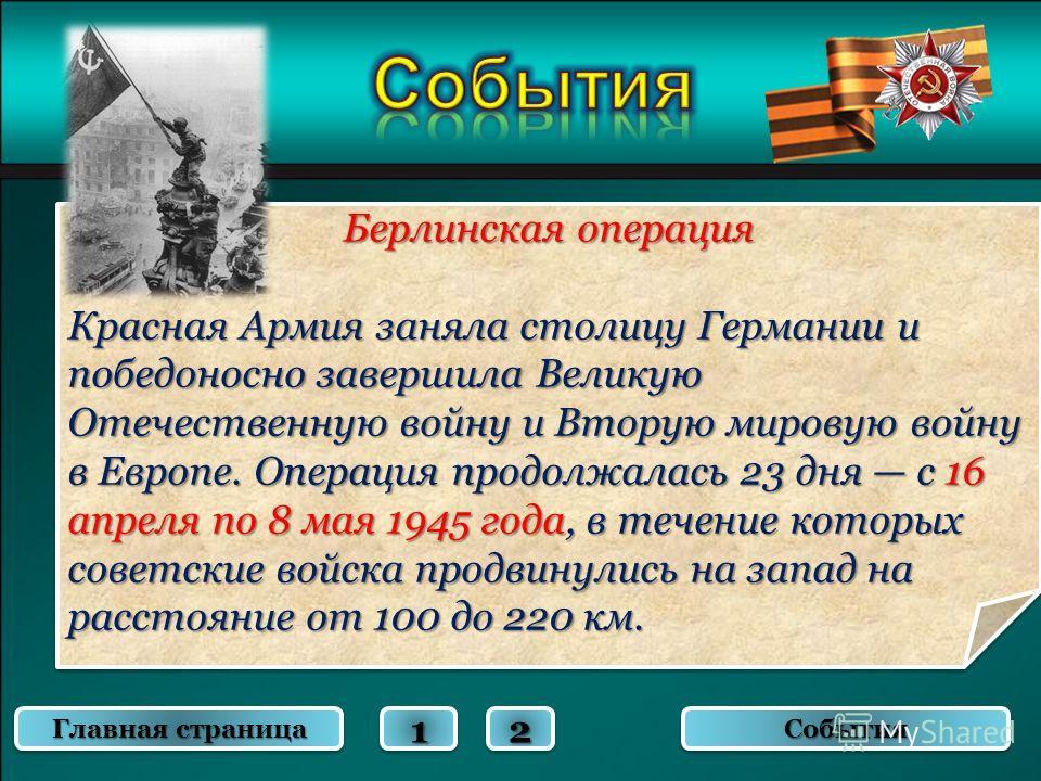 Берлинская операция Красная Армия заняла столицу Германии и победоносно завершила Великую Отечественную войну и Вторую мировую войну в Европе. Операция продолжалась 23 дня с 16 апреля по 8 мая 1945 года, в течение которых советские войска продвинулис