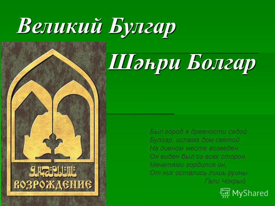 Великий Булгар Шәһри Болгар Был город в древности седой Булгар, ислама дом святой На дивном месте возведен. Он виден был со всех сторон. Мечетями гордился он, От них остались лишь руины Гали Чокрый