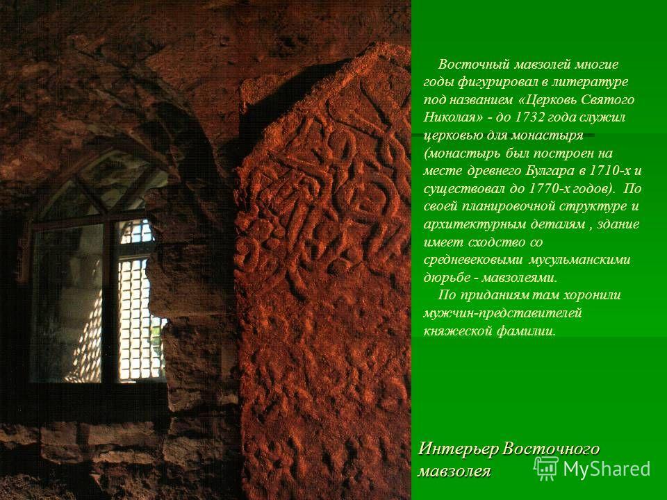 Интерьер Восточного мавзолея Восточный мавзолей многие годы фигурировал в литературе под названием «Церковь Святого Николая» - до 1732 года служил церковью для монастыря (монастырь был построен на месте древнего Булгара в 1710-х и существовал до 1770