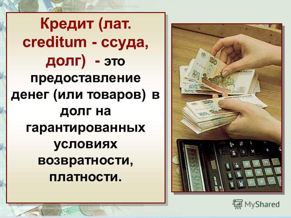 Кредит (лат. creditum - ссуда, долг) - это предоставление денег (или товаров) в долг на гарантированных условиях возвратности, платности.