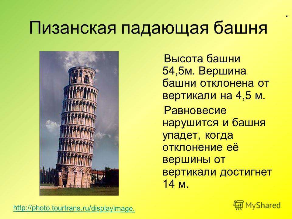 Пизанская падающая башня Высота башни 54,5м. Вершина башни отклонена от вертикали на 4,5 м. Равновесие нарушится и башня упадет, когда отклонение её вершины от вертикали достигнет 14 м.. http://photo.tourtrans.ru/displayimage.