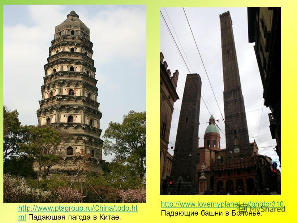 http://www.lovemyplanet.ru/photo/310 http://www.lovemyplanet.ru/photo/310 Падающие башни в Болонье. http://www.ptsgroup.ru/China/todo.ht mlhttp://www.ptsgroup.ru/China/todo.ht ml Падающая пагода в Китае.
