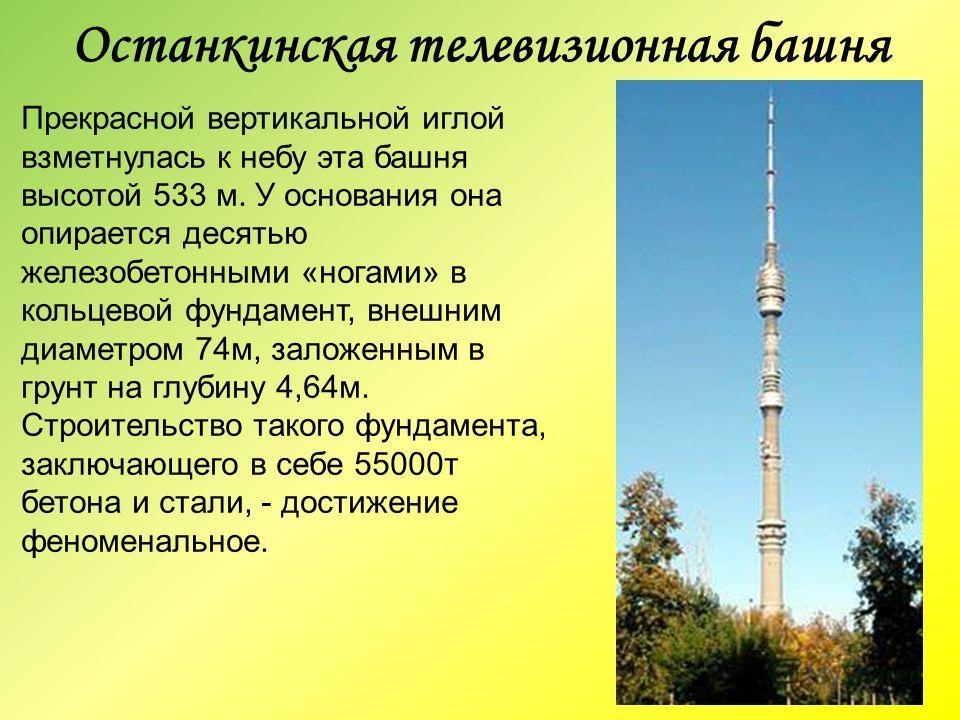 Останкинская телевизионная башня Прекрасной вертикальной иглой взметнулась к небу эта башня высотой 533 м. У основания она опирается десятью железобетонными «ногами» в кольцевой фундамент, внешним диаметром 74м, заложенным в грунт на глубину 4,64м. С