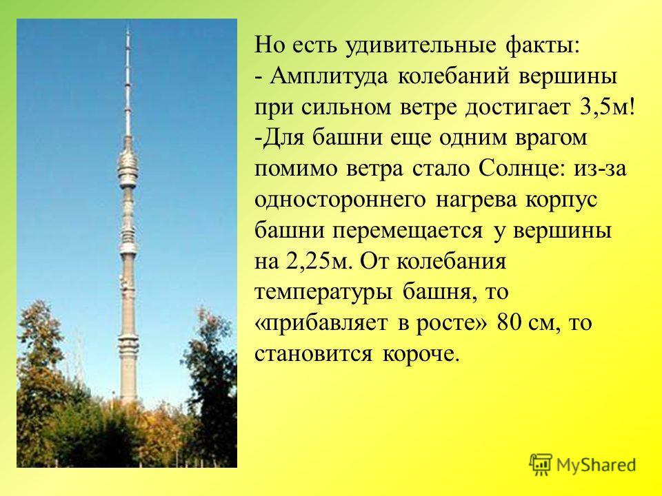 Но есть удивительные факты: - Амплитуда колебаний вершины при сильном ветре достигает 3,5м! -Для башни еще одним врагом помимо ветра стало Солнце: из-за одностороннего нагрева корпус башни перемещается у вершины на 2,25м. От колебания температуры баш