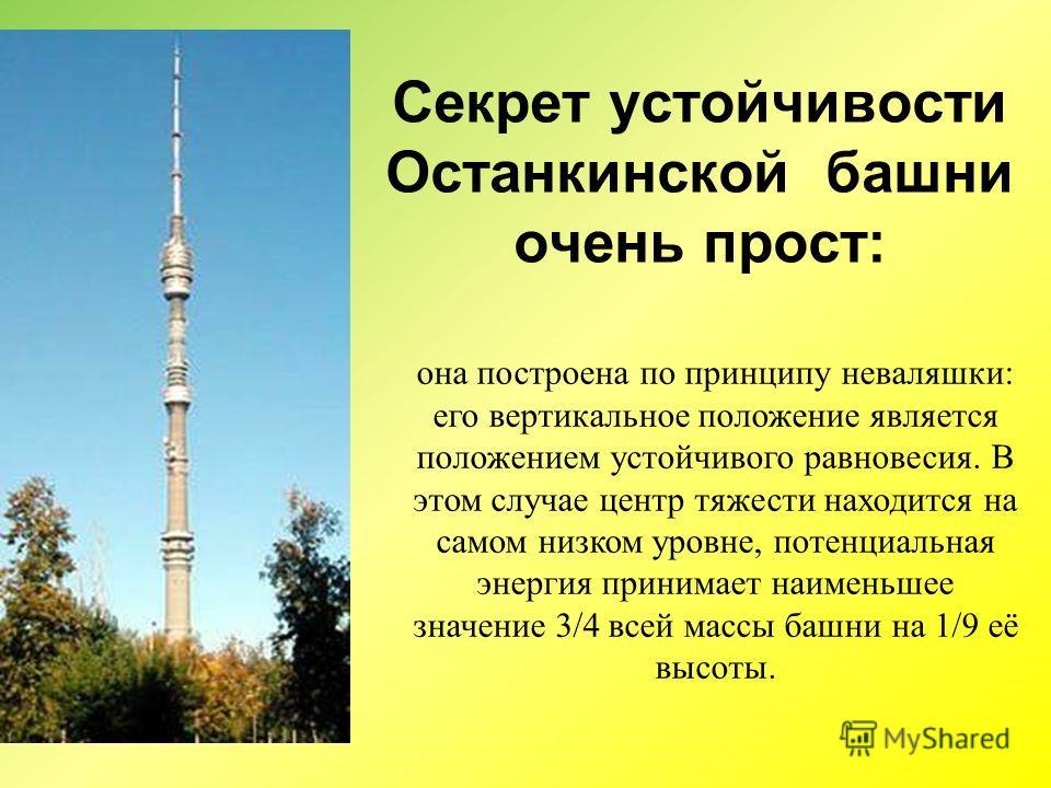 она построена по принципу неваляшки: его вертикальное положение является положением устойчивого равновесия. В этом случае центр тяжести находится на самом низком уровне, потенциальная энергия принимает наименьшее значение 3/4 всей массы башни на 1/9