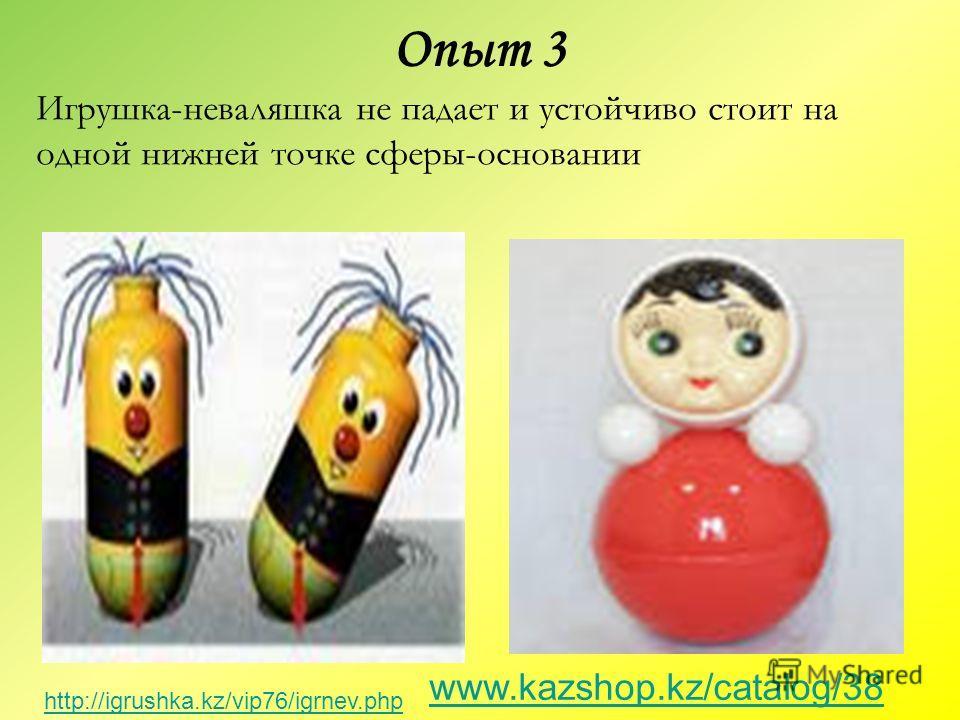Игрушка-неваляшка не падает и устойчиво стоит на одной нижней точке сферы-основании www.kazshop.kz/catalog/38 Опыт 3 http://igrushka.kz/vip76/igrnev.php