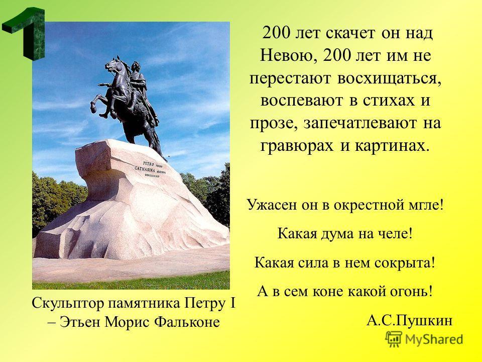 200 лет скачет он над Невою, 200 лет им не перестают восхищаться, воспевают в стихах и прозе, запечатлевают на гравюрах и картинах. Ужасен он в окрестной мгле! Какая дума на челе! Какая сила в нем сокрыта! А в сем коне какой огонь! А.С.Пушкин Скульпт