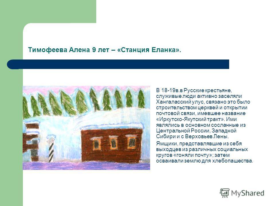 Тимофеева Алена 9 лет – «Станция Еланка». В 18-19в.в Русские крестьяне, служивые люди активно заселяли Хангаласский улус, связано это было строительством церквей и открытии почтовой связи, имевшее название «Иркутско-Якутский тракт». Ими являлись в ос