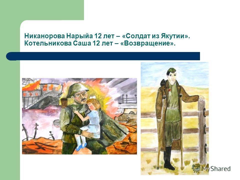 Никанорова Нарыйа 12 лет – «Солдат из Якутии». Котельникова Саша 12 лет – «Возвращение».