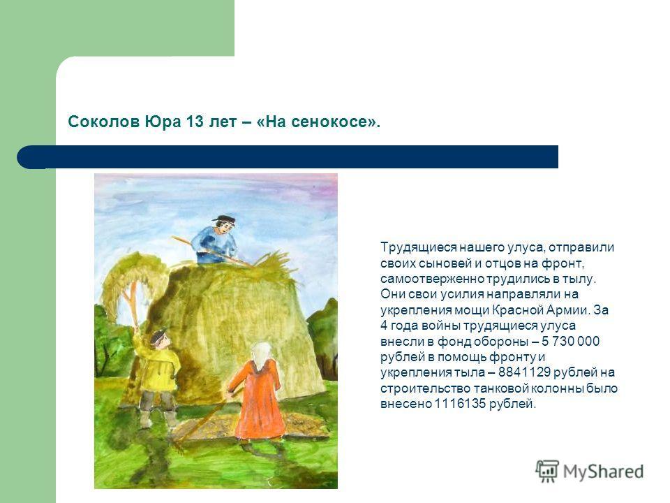 Соколов Юра 13 лет – «На сенокосе». Трудящиеся нашего улуса, отправили своих сыновей и отцов на фронт, самоотверженно трудились в тылу. Они свои усилия направляли на укрепления мощи Красной Армии. За 4 года войны трудящиеся улуса внесли в фонд оборон
